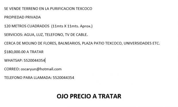 SE VENDE TERRENO EN LA PURIFICACION TEXCOCO A TRATAR PROPIEDAD PRIVADA 120 METROS CUADRADOS  (11mts X 11mts. Aprox.) SERVICIOS: AGUA, LUZ, TELEFONO, TV DE CABLE. CERCA DE MOLINO DE FLORES, BALNEARIOS, PLAZA PATIO TEXCOCO, UNIVERSIDADES ETC. $180,000.00 A TRATAR WHATSAP: 5520044354 CORREO: oscaryun@hotmail.com TELEFONO PARA LLAMADA: 5520044354  OJO